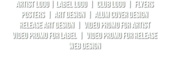 artist logo | label logo | club logo | flyers posters | art design | alum cover design release art design | video promo for artist video promo for label | video promo for release web design